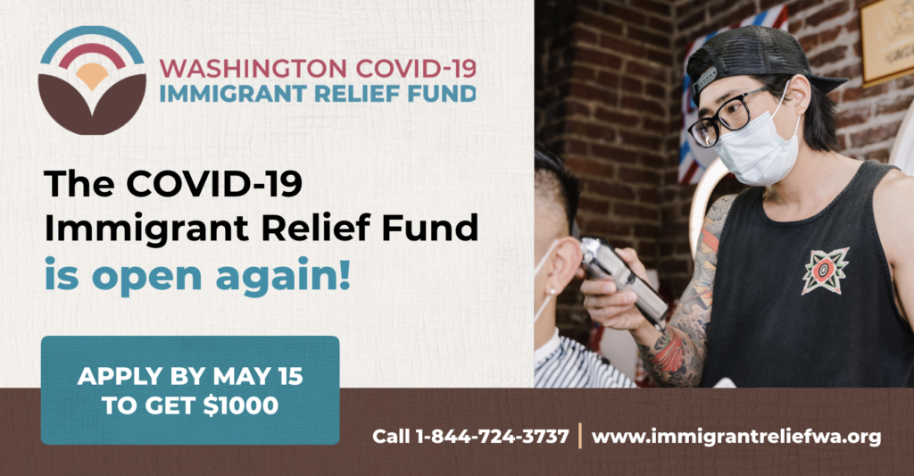 Graphic from the Washington COVID-19 Relief Fund. The COVID-19 Immigrant Relief Fund is open again! Apply by May 15 to get $1000 Call 1-844-724-3737. www.immigrantreliefwa.org
