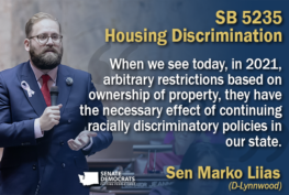 """Sen. Marko Liias SB 5235 Quote Graphic: """"When we see today, in 2021, arbitrary restrictions based on ownership of property, they have the necessary effect of continuing racially discriminatory policies in our state."""""""