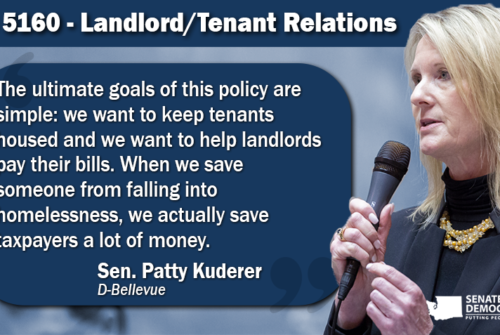 Graphic of Sen. Patty Kuderer quote on SB 5160: The ultimate goals of this policy are simple: we want to keep tenants housed and we want to help landlords pay their bills. When we save someone from falling into homelessness, we actually save taxpayers a lot of money.